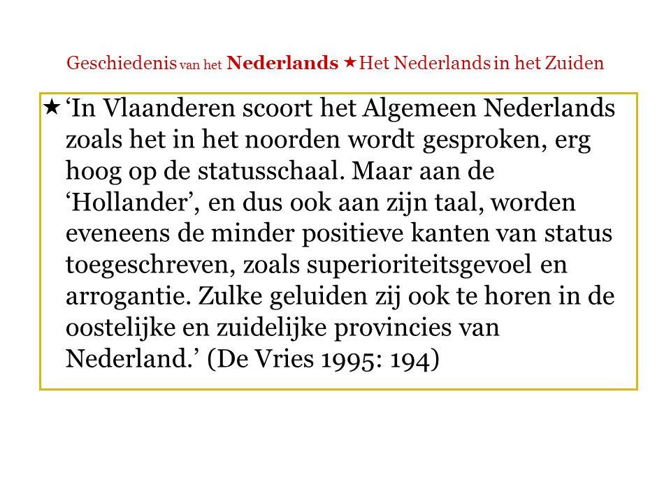 Geschiedenis van het Nederlands  Het Nederlands in het Zuiden  'Stellen Nederlanders zich tegenover hun zuidelijke taalgenoten vooral paternalistisch op, Vlamingen reageren op het Algemeen Nederlands van het noorden voornamelijk gespleten.' (De Vries 1995: 194)