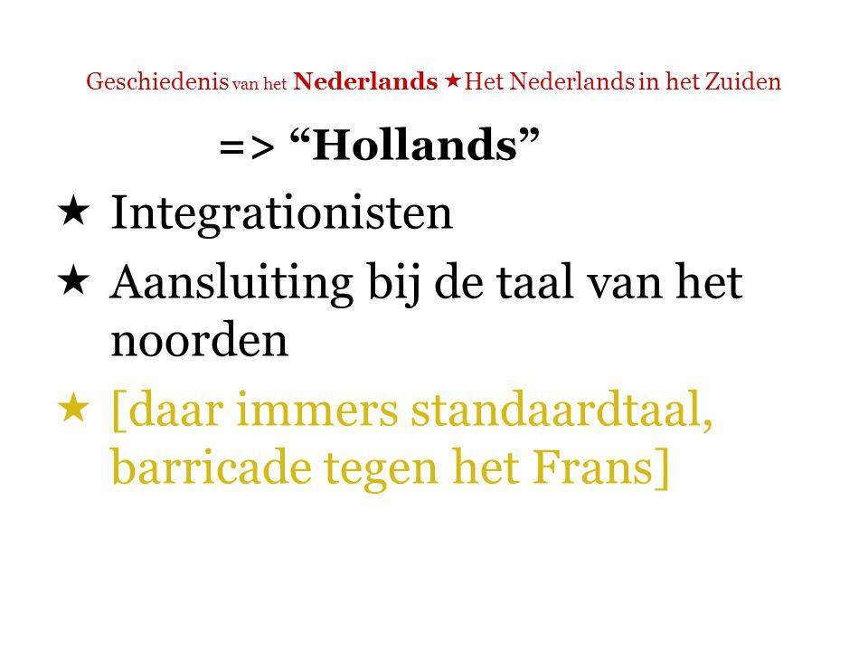 Geschiedenis van het Nederlands  Het Nederlands in het Zuiden => Hollands  Integrationisten  Aansluiting bij de taal van het noorden  Bijv.: Jan Frans Willems