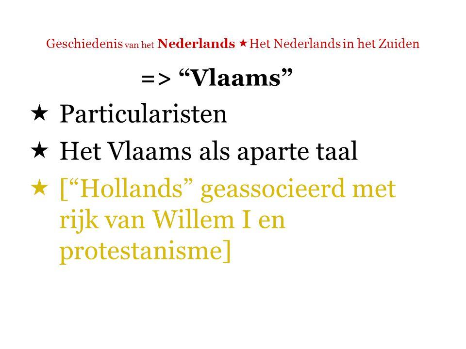 Geschiedenis van het Nederlands  Het Nederlands in het Zuiden => Vlaams  Particularisten  Het Vlaams als aparte taal  Bijv.: Guido Gezelle