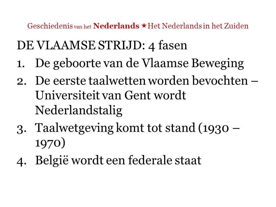 Geschiedenis van het Nederlands  Het Nederlands in het Zuiden 1.De geboorte van de Vlaamse Beweging  Aanvankelijk werd de strijd gevoerd door een groepje intellectuelen zonder politieke invloed en zonder aanhang. (De Vries 1995: 117)
