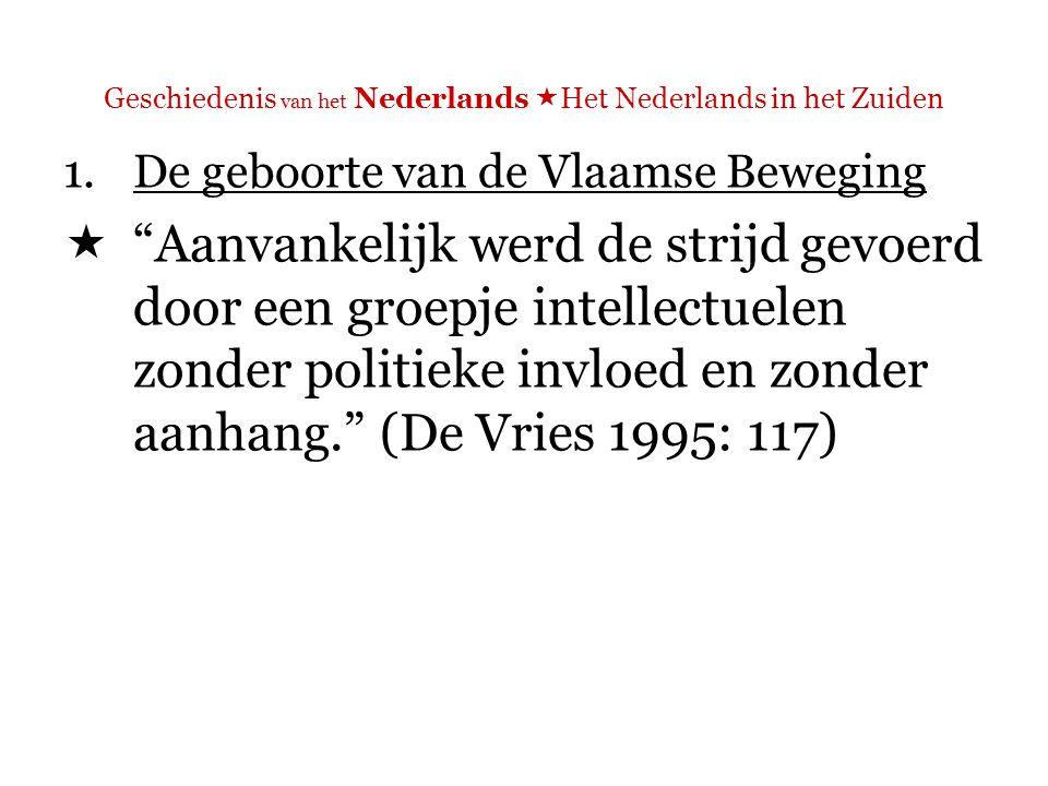 Geschiedenis van het Nederlands  Het Nederlands in het Zuiden 1.De geboorte van de Vlaamse Beweging  Aanvankelijk werd de strijd gevoerd door een groepje intellectuelen zonder politieke invloed en zonder aanhang. (De Vries 1995: 117)  Opm.: alleen vermogende (rijke) burgers mochten stemmen, en zij waren Franstalig/verfranst