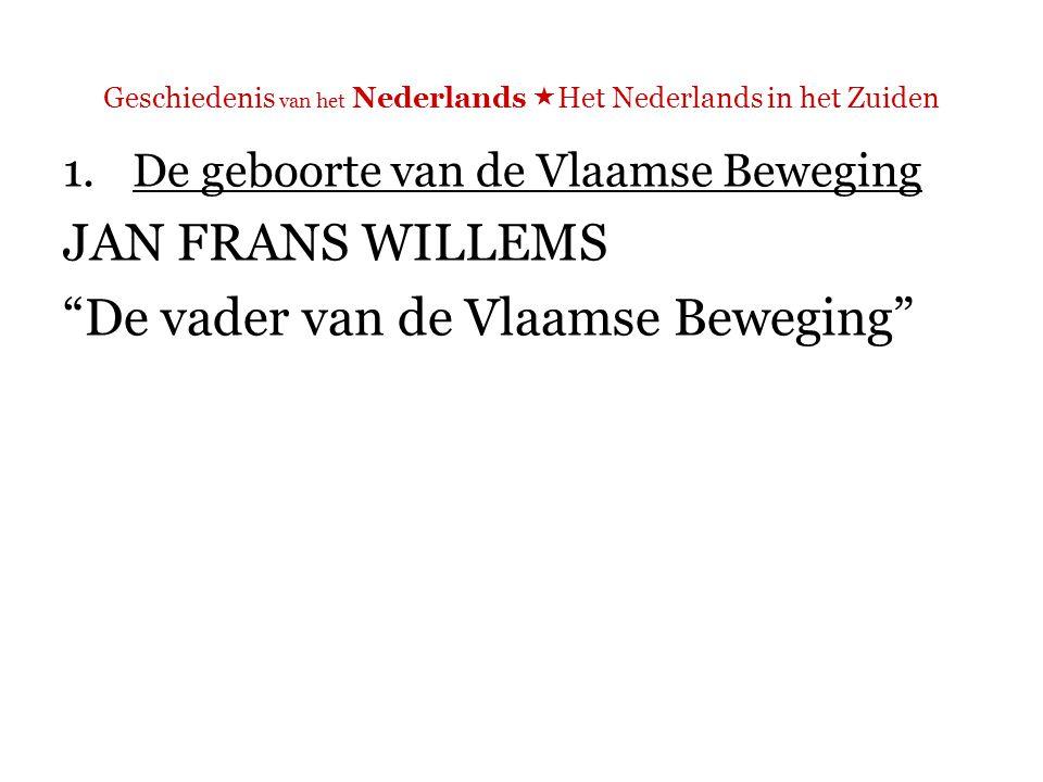 Geschiedenis van het Nederlands  Het Nederlands in het Zuiden 1.De geboorte van de Vlaamse Beweging JAN FRANS WILLEMS Ik ook ik ben een Belg en mag tot Belgen spreeken ( Aen de Belgen )