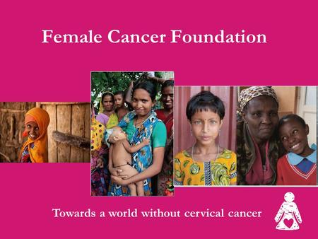 Female Cancer Foundation Towards a world without cervical cancer.