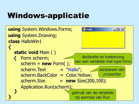 Windows-applicatie class HalloWin1 { static void Main ( ) { } Form scherm; scherm = new Form( ); Application.Run(scherm); using System.Windows.Forms; scherm.Text.