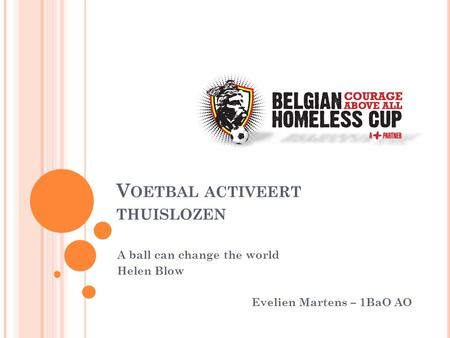 V OETBAL ACTIVEERT THUISLOZEN A ball can change the world Helen Blow Evelien Martens – 1BaO AO.