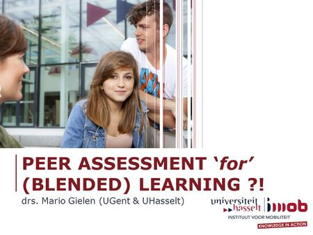 PEER ASSESSMENT 'for' (BLENDED) LEARNING ?! drs. Mario Gielen (UGent & UHasselt)