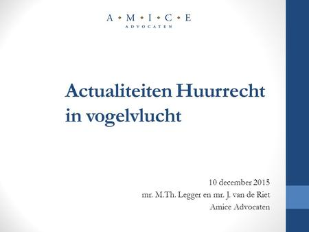 Actualiteiten Huurrecht in vogelvlucht 10 december 2015 mr. M.Th. Legger en mr. J. van de Riet Amice Advocaten.