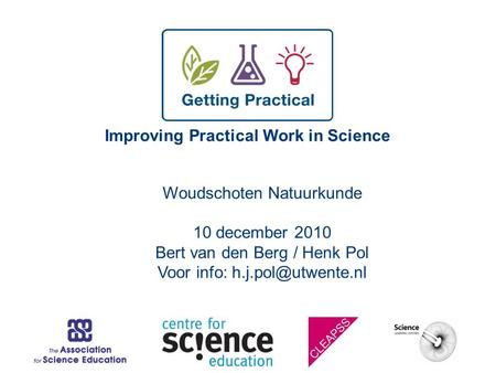 Improving Practical Work in Science Woudschoten Natuurkunde 10 december 2010 Bert van den Berg / Henk Pol Voor info: