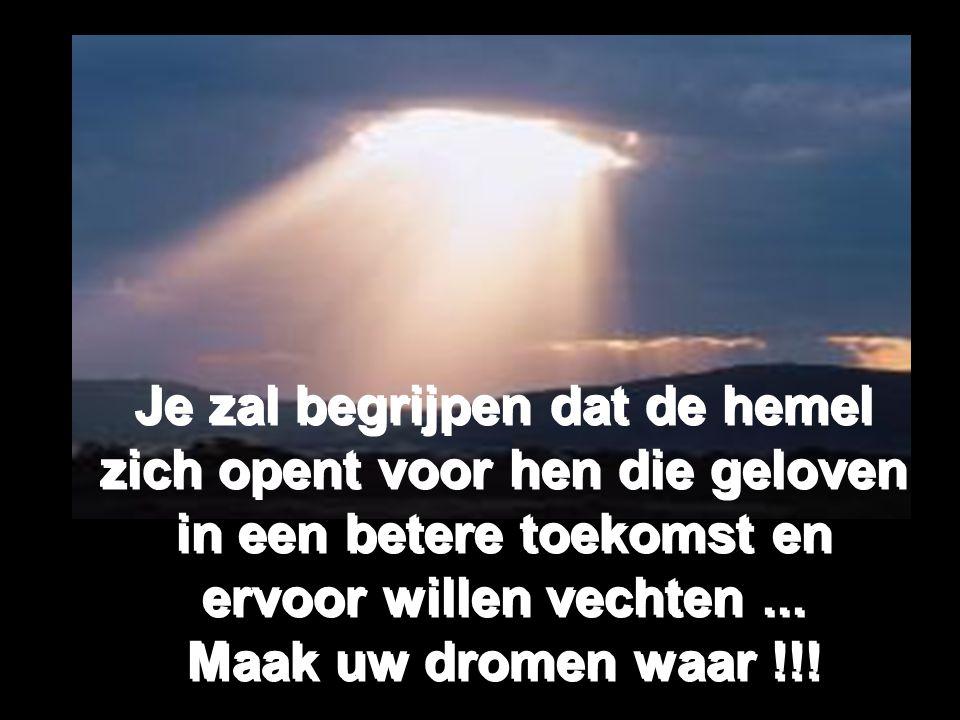Je zal begrijpen dat de hemel zich opent voor hen die geloven in een betere toekomst en ervoor willen vechten...