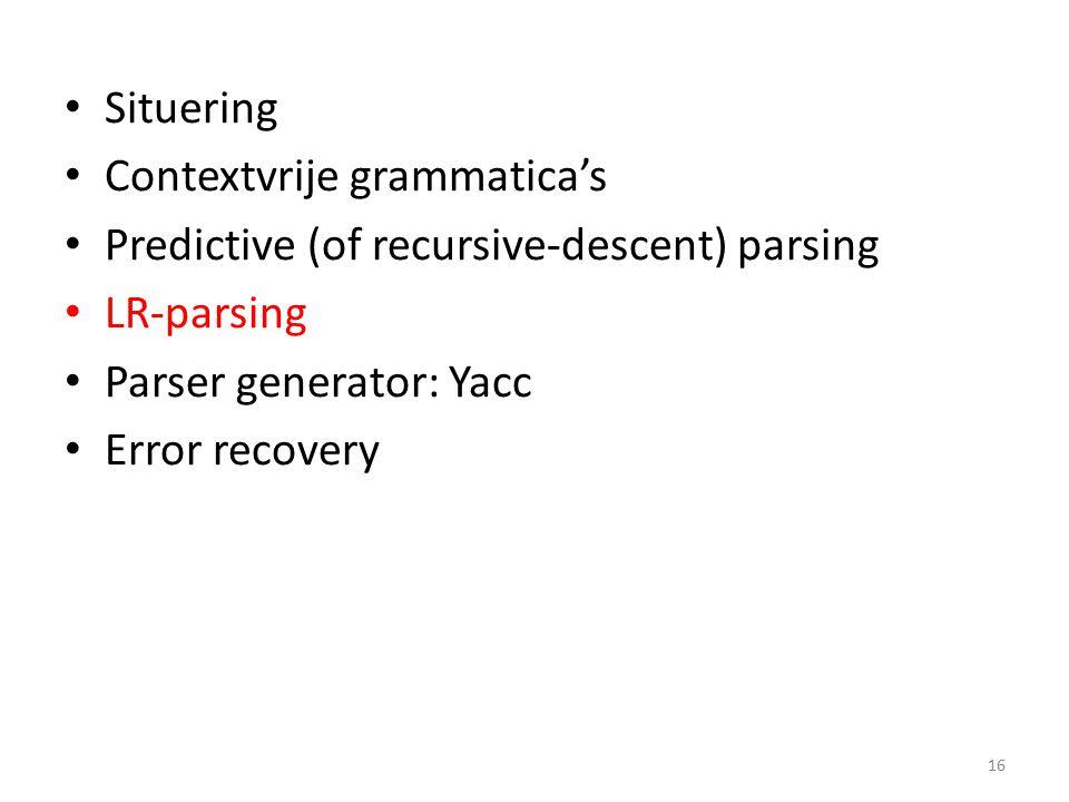 LR-parsing LR(k)-parsing: onderhoud een stack, kijk k tokens vooruit in de input Terminologie: Shift: duw token van input op de stack Reduce: neem exact die tokens van de rechterzijde van een regel weg van de stack, duw symbool van linkerzijde van die regel op stack 17