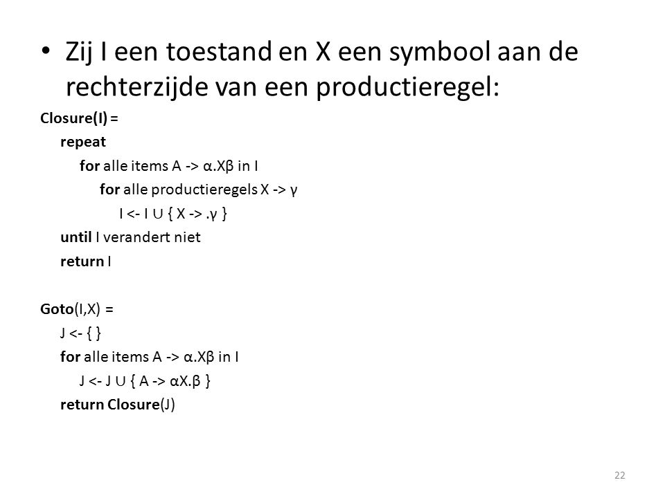 Zij T een verzameling toestanden ComputeR(T) = R <- { } for elke toestand I in T for elke item A -> α.