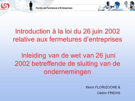 Fonds de Fermeture dEntreprises Introduction à la loi du 26 juin 2002 relative aux fermetures dentreprises Inleiding van de wet van 26 juni 2002 betreffende.
