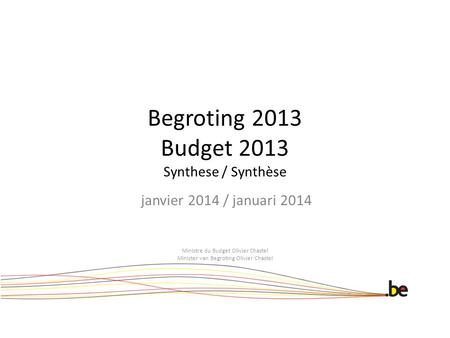 Begroting 2013 Budget 2013 Synthese / Synthèse janvier 2014 / januari 2014 Ministre du Budget Olivier Chastel Minister van Begroting Olivier Chastel.