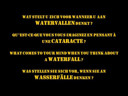 Wat STELT u zich VOOR wanneer u aan WATERVALLEN denkt ? Quest-ce-que vous vous imaginez en pensant à unE CATARACTE ? What comes to your mind when you.
