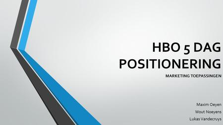 HBO 5 DAG POSITIONERING MARKETING TOEPASSINGEN Maxim Oeyen Wout Noeyens Lukas Vandecruys.