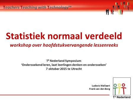 Teachers Teaching with Technology™ Ludovic Wallaart Frank van den Berg Statistiek normaal verdeeld workshop over hoofdstukvervangende lessenreeks T 3 Nederland.