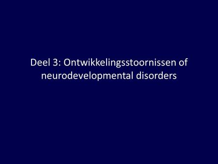 Deel 3: Ontwikkelingsstoornissen of neurodevelopmental disorders.