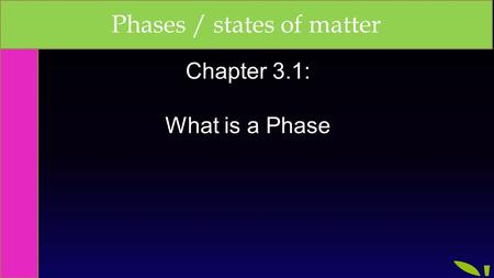 Chapter 3.1: What is a Phase Phases / states of matter.
