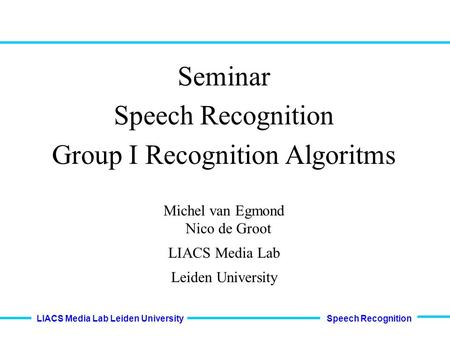 Speech Recognition LIACS Media Lab Leiden University Seminar Speech Recognition Group I Recognition Algoritms Michel van Egmond Nico de Groot LIACS Media.