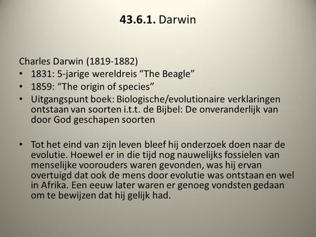 "43.6.1. Darwin Charles Darwin (1819-1882) 1831: 5-jarige wereldreis ""The Beagle"" 1859: ""The origin of species"" Uitgangspunt boek: Biologische/evolutionaire."