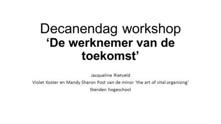 Decanendag workshop 'De werknemer van de toekomst' Jacqueline Rietveld Violet Koster en Mandy Sharon Post van de minor 'the art of vital organising' Stenden.