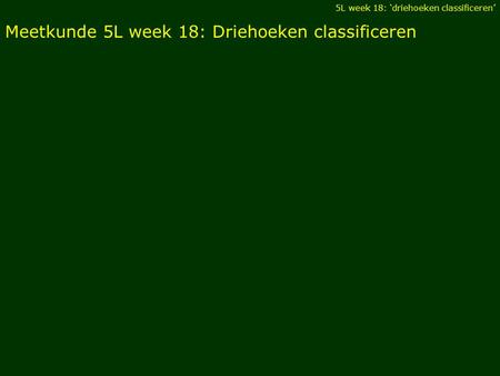 Meetkunde 5L week 18: Driehoeken classificeren 5L week 18: 'driehoeken classificeren'