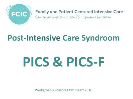 Post-Intensive Care Syndroom PICS & PICS-F Werkgroep IC-nazorg FCIC maart 2016.
