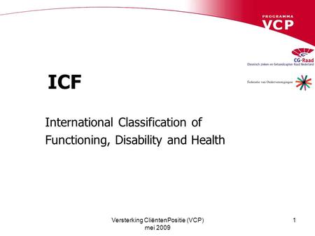 Versterking CliëntenPositie (VCP) mei 2009 1 ICF International Classification of Functioning, Disability and Health.
