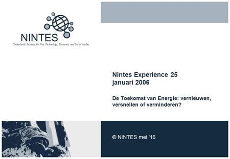 NINTES Netherlands Institute for New Technology, Economic and Social studies Nintes Experience 25 januari 2006 De Toekomst van Energie: vernieuwen, versnellen.