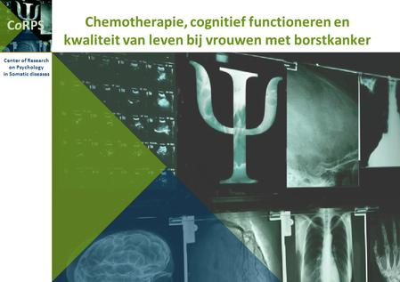CoRPS Center of Research on Psychology in Somatic diseases Chemotherapie, cognitief functioneren en kwaliteit van leven bij vrouwen met borstkanker.