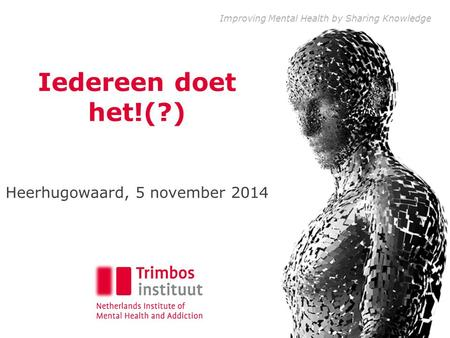 Improving Mental Health by Sharing Knowledge Iedereen doet het!(?) Heerhugowaard, 5 november 2014.