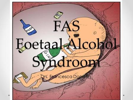 FAS Foetaal Alcohol Syndroom Drs. Francesca Donders.