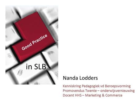 Nanda Lodders Kenniskring Pedagogiek vd Beroepsvorming Promovendus Twente – onderwijsvernieuwing Docent HHS – Marketing & Commerce in SLB.