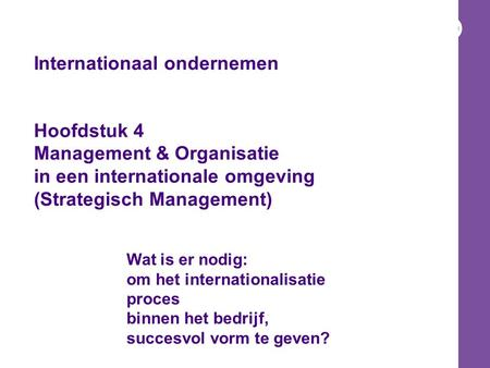 Internationaal ondernemen Hoofdstuk 4 Management & Organisatie in een internationale omgeving (Strategisch Management) Wat is er nodig: om het internationalisatie.