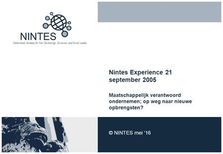 NINTES Netherlands Institute for New Technology, Economic and Social studies Nintes Experience 21 september 2005 Maatschappelijk verantwoord ondernemen;