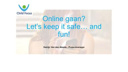 Online gaan? Let's keep it safe… and fun! Katrijn Van den Abeele - Projectmanager.