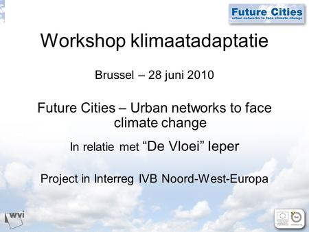 "Workshop klimaatadaptatie Brussel – 28 juni 2010 Future Cities – Urban networks to face climate change In relatie met ""De Vloei"" Ieper Project in Interreg."