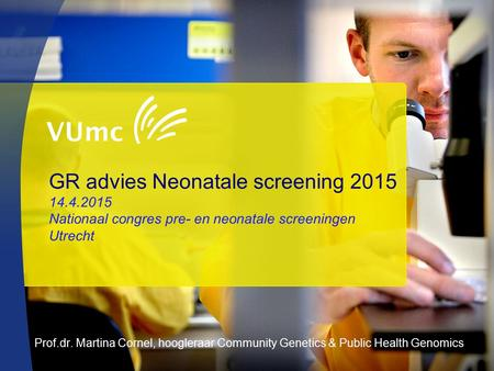 GR advies Neonatale screening 2015 14.4.2015 Nationaal congres pre- en neonatale screeningen Utrecht Prof.dr. Martina Cornel, hoogleraar Community Genetics.