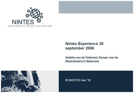 NINTES Netherlands Institute for New Technology, Economic and Social studies Nintes Experience 20 september 2006 Ambitie voor de Toekomst; Kansen voor.
