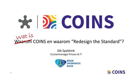 "1 Waarom COINS en waarom ""Redesign the Standard""? Dik Spekkink Clustermanager Proces & IT Wat is."