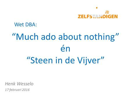 """Much ado about nothing"" én ""Steen in de Vijver"" Henk Wesselo 17 februari 2016 Wet DBA:"