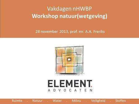 Vakdagen nHWBP Workshop natuur(wetgeving) 28 november 2013, prof. mr. A.A. Freriks.