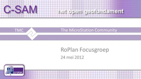C-SAM het ópen geofundament RoPlan Focusgroep 24 mei 2012 TMC The MicroStation Community.