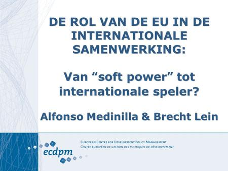 "DE ROL VAN DE EU IN DE INTERNATIONALE SAMENWERKING: Van ""soft power"" tot internationale speler? Alfonso Medinilla & Brecht Lein."