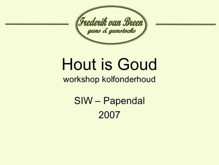 Hout is Goud workshop kolfonderhoud SIW – Papendal 2007.