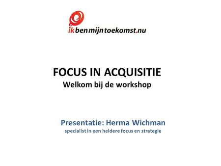 FOCUS IN ACQUISITIE Welkom bij de workshop Presentatie: Herma Wichman specialist in een heldere focus en strategie.