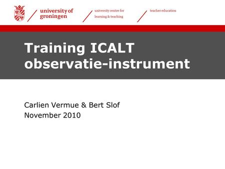 University centre for learning & teaching teacher education Training ICALT observatie-instrument Carlien Vermue & Bert Slof November 2010.