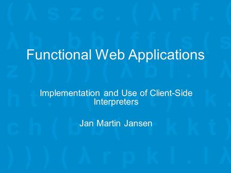 Functional Web Applications Implementation and Use of Client-Side Interpreters Jan Martin Jansen.