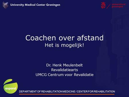 Coachen over afstand Het is mogelijk! Dr. Henk Meulenbelt Revalidatiearts UMCG Centrum voor Revalidatie DEPARTMENT OF REHABILITATION MEDICINE / CENTER.