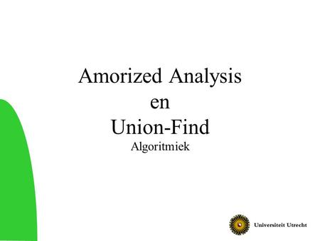 Amorized Analysis en Union-Find Algoritmiek. 2 Vandaag Amortized analysis –Technieken voor tijdsanalyse van algoritmen Union-find datastructuur –Datastructuur.